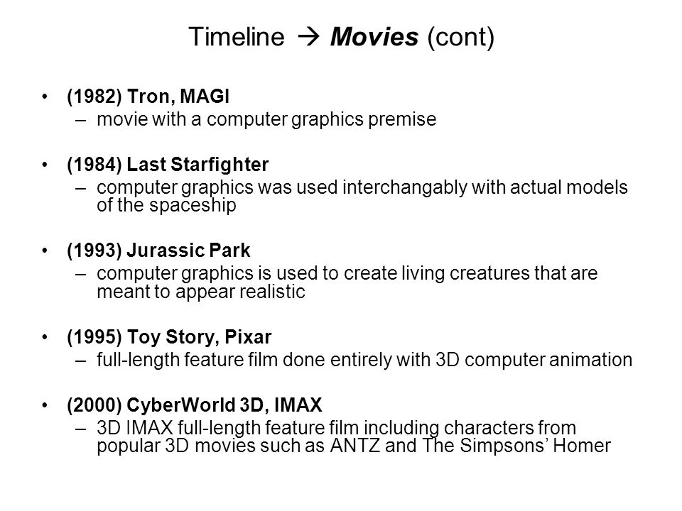 Timeline Movies (cont) (1982) Tron, MAGI –movie with a computer graphics premise (1984) Last Starfighter –computer graphics was used interchangably wi