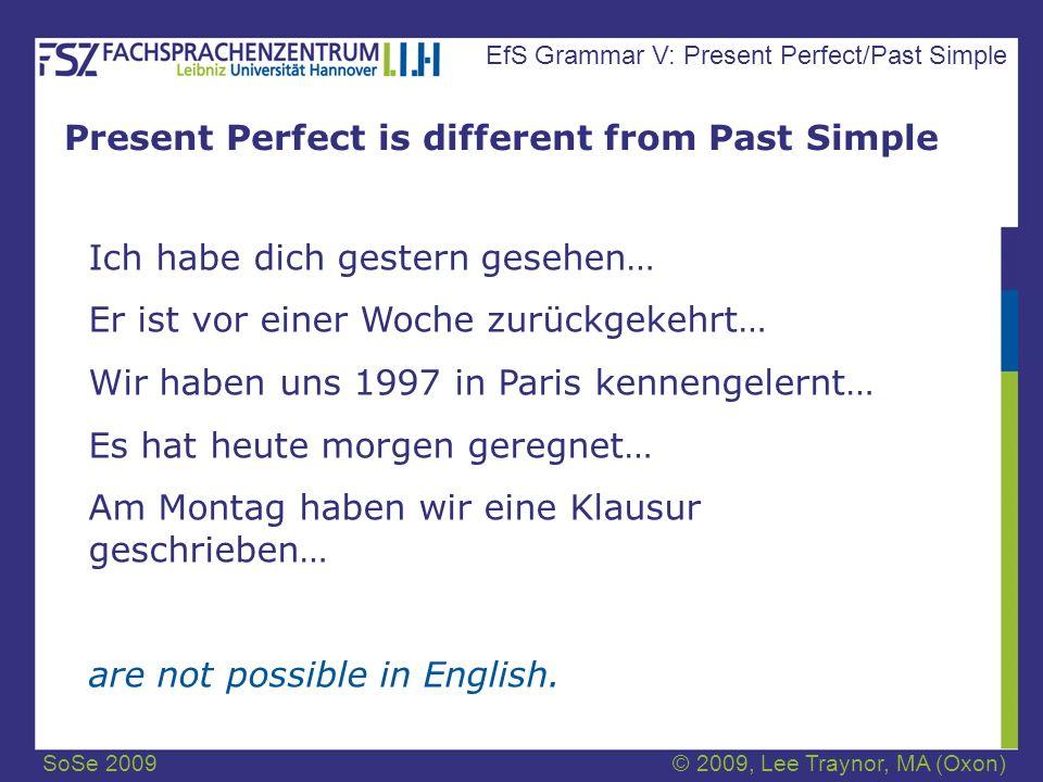 SoSe 2009© 2009, Lee Traynor, MA (Oxon) EfS Grammar V: Present Perfect/Past Simple Present Perfect is different from Past Simple Ich habe dich gestern gesehen… Er ist vor einer Woche zurückgekehrt… Wir haben uns 1997 in Paris kennengelernt… Es hat heute morgen geregnet… Am Montag haben wir eine Klausur geschrieben… are not possible in English.