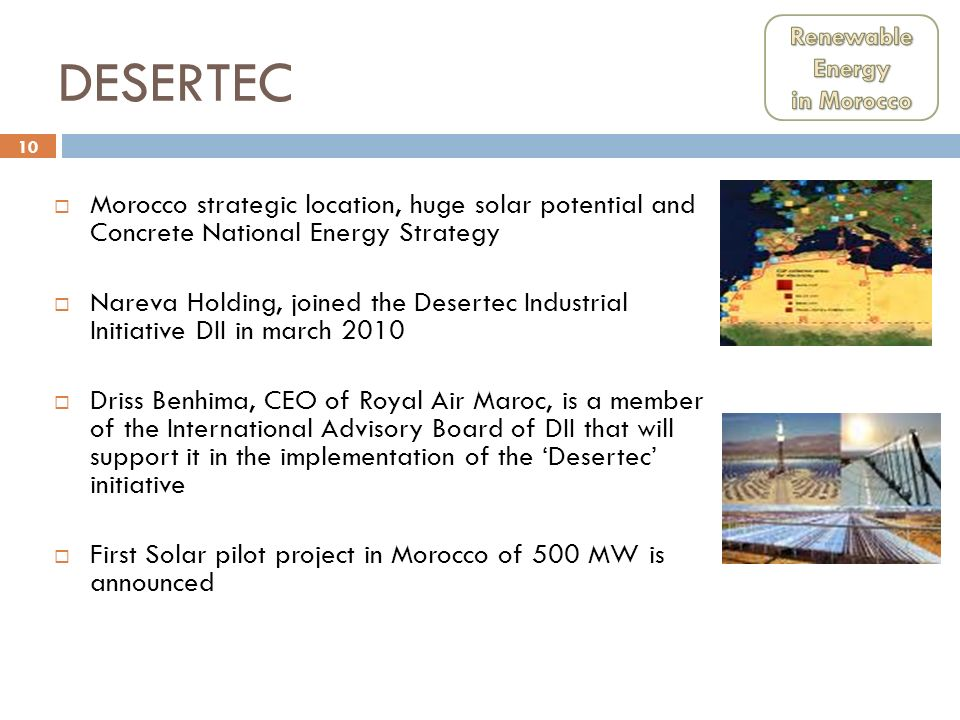 10 DESERTEC Morocco strategic location, huge solar potential and Concrete National Energy Strategy Nareva Holding, joined the Desertec Industrial Init