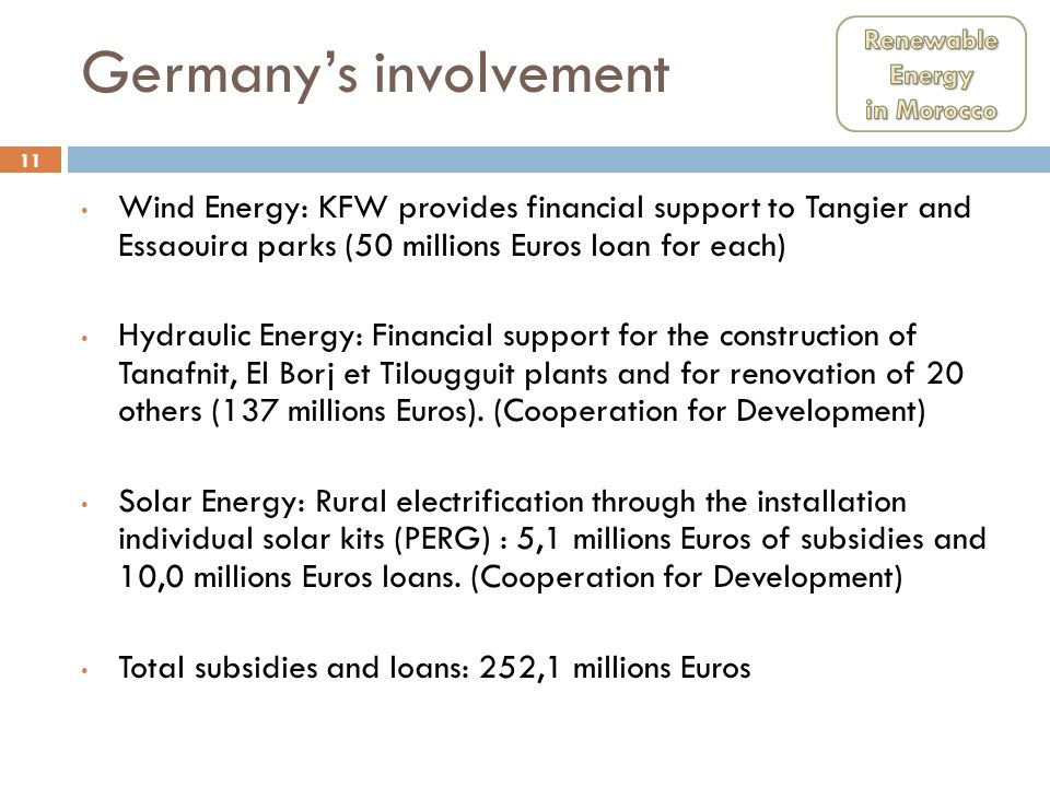 11 Germanys involvement Wind Energy: KFW provides financial support to Tangier and Essaouira parks (50 millions Euros loan for each) Hydraulic Energy: