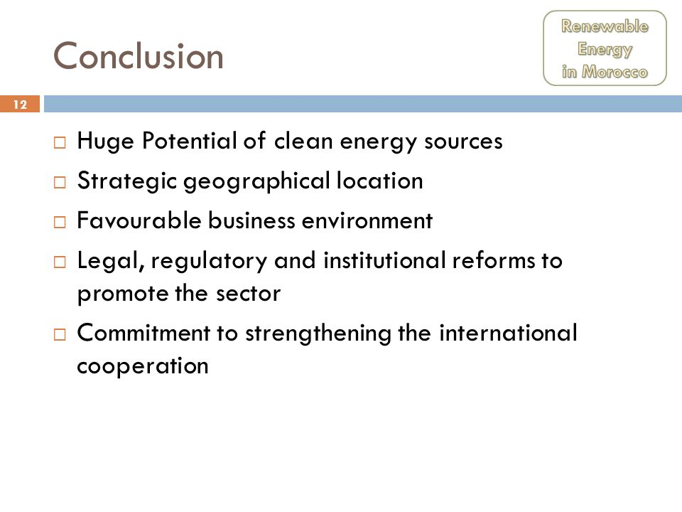 12 Conclusion Huge Potential of clean energy sources Strategic geographical location Favourable business environment Legal, regulatory and institution
