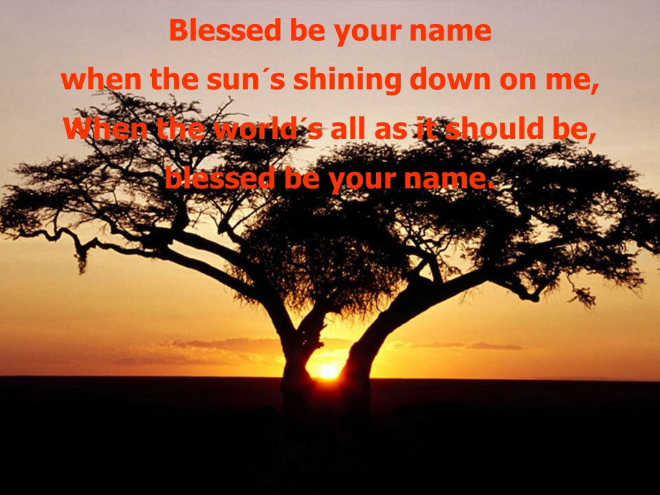 Blessed be your name when the sun´s shining down on me, When the world´s all as it should be, blessed be your name.