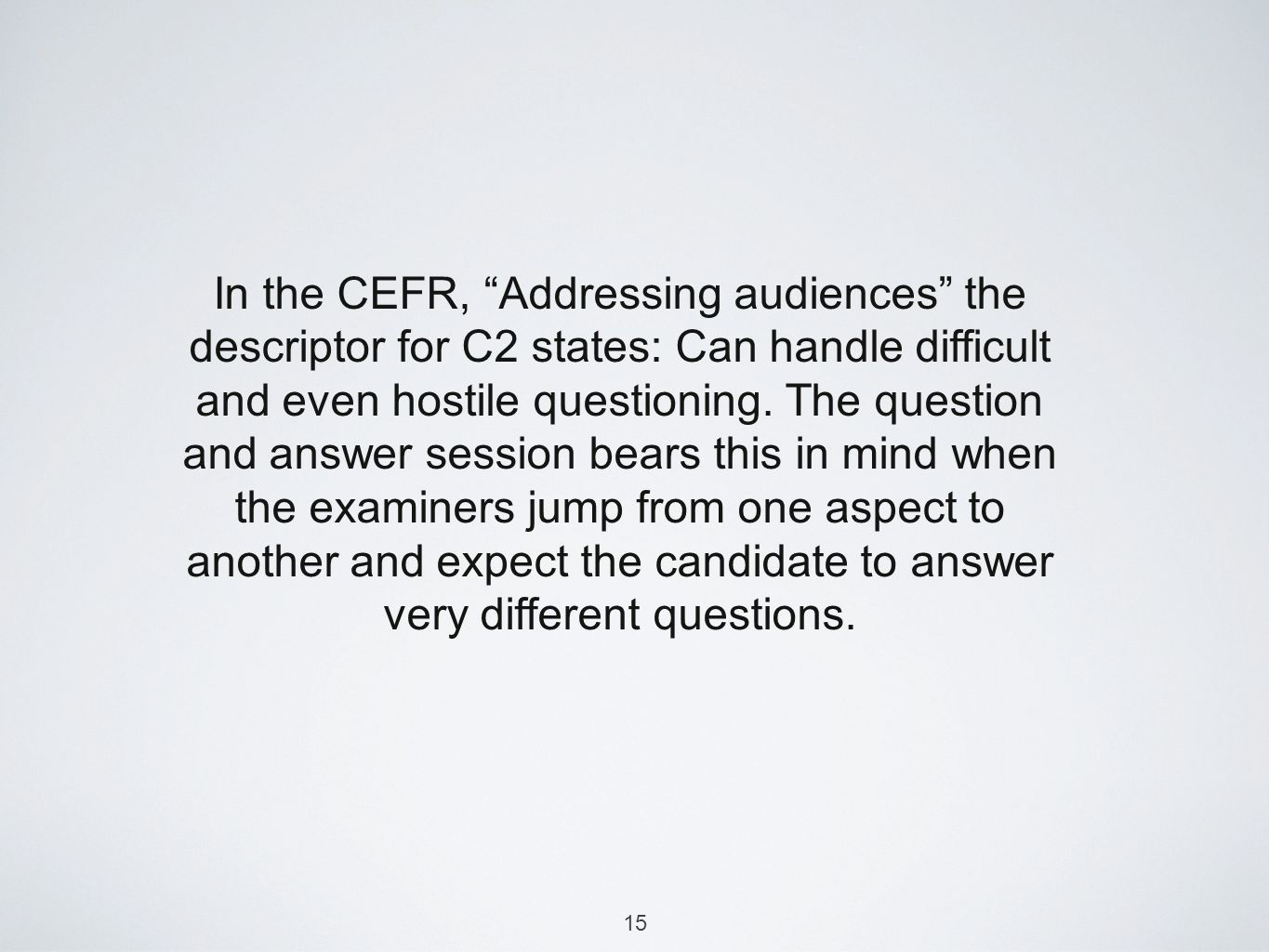 15 In the CEFR, Addressing audiences the descriptor for C2 states: Can handle difficult and even hostile questioning.