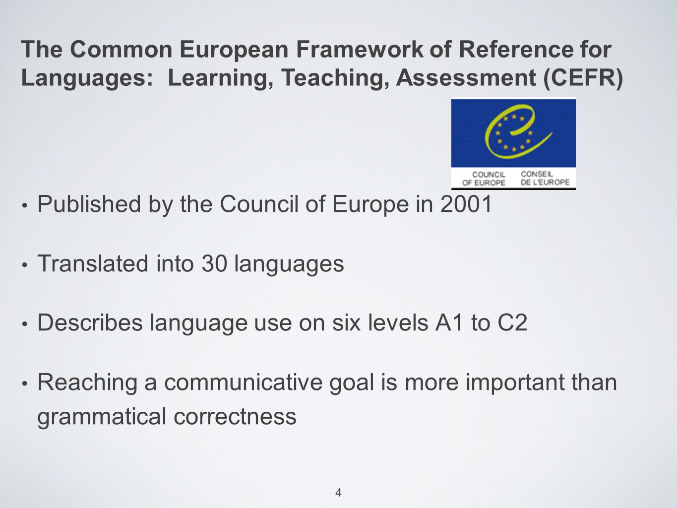 4 The Common European Framework of Reference for Languages: Learning, Teaching, Assessment (CEFR) Published by the Council of Europe in 2001 Translated into 30 languages Describes language use on six levels A1 to C2 Reaching a communicative goal is more important than grammatical correctness