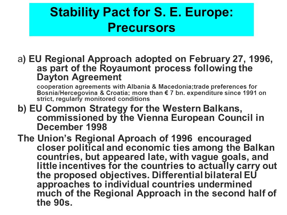 Stability Pact for S. E. Europe: Precursors a) EU Regional Approach adopted on February 27, 1996, as part of the Royaumont process following the Dayto