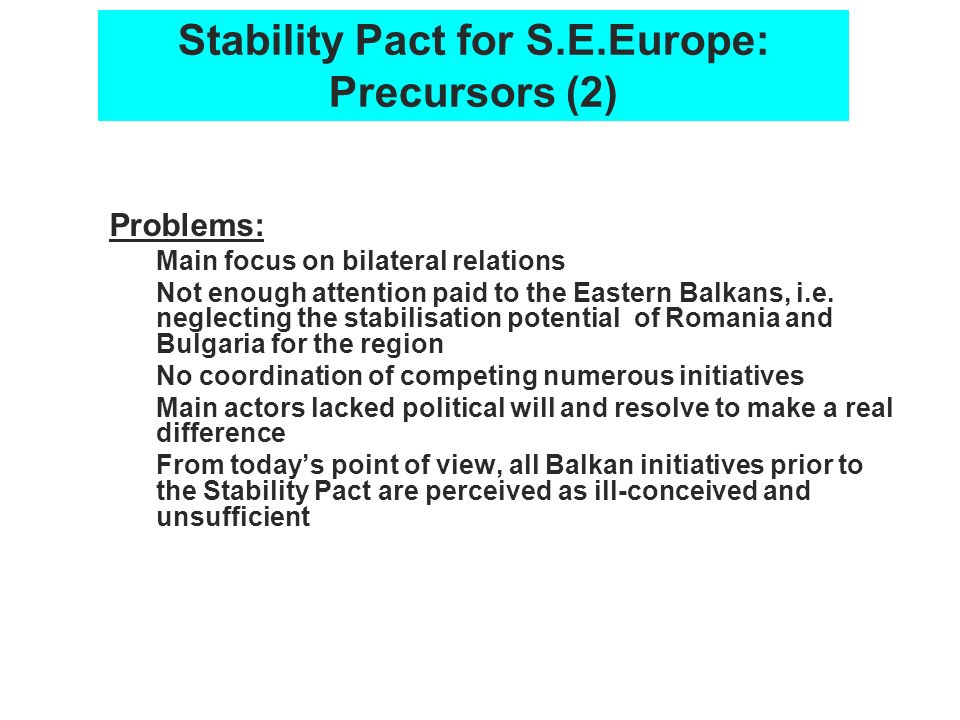 Stability Pact for S.E.Europe: Precursors (2) Problems: Main focus on bilateral relations Not enough attention paid to the Eastern Balkans, i.e. negle