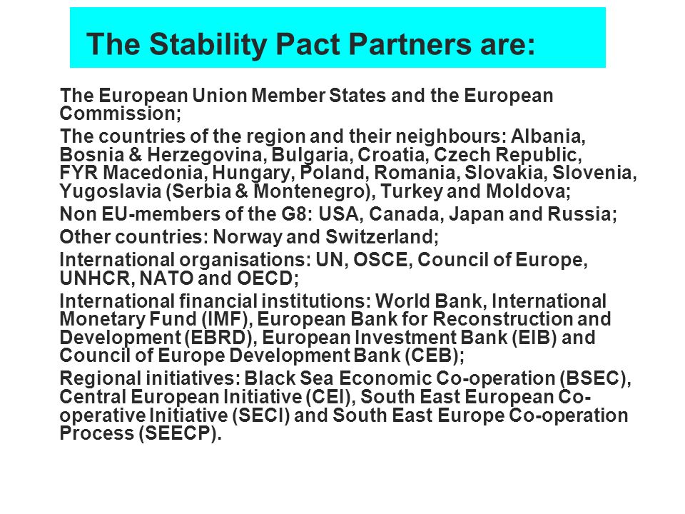 The Stability Pact Partners are: The European Union Member States and the European Commission; The countries of the region and their neighbours: Alban