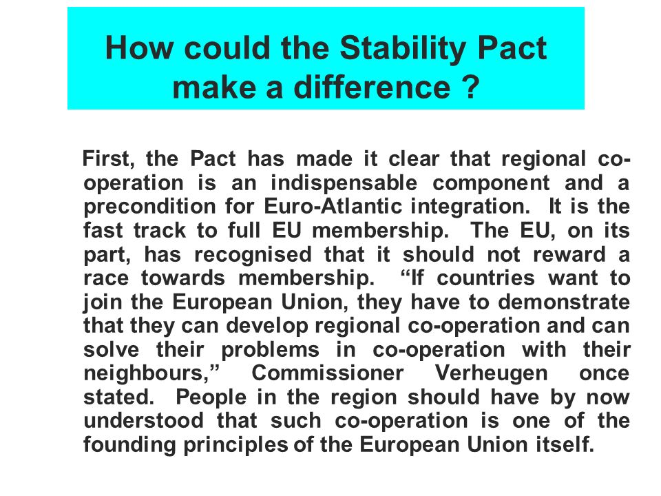 How could the Stability Pact make a difference ? First, the Pact has made it clear that regional co- operation is an indispensable component and a pre