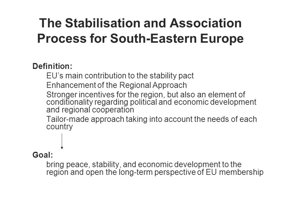 The Stabilisation and Association Process for South-Eastern Europe Definition: EUs main contribution to the stability pact Enhancement of the Regional