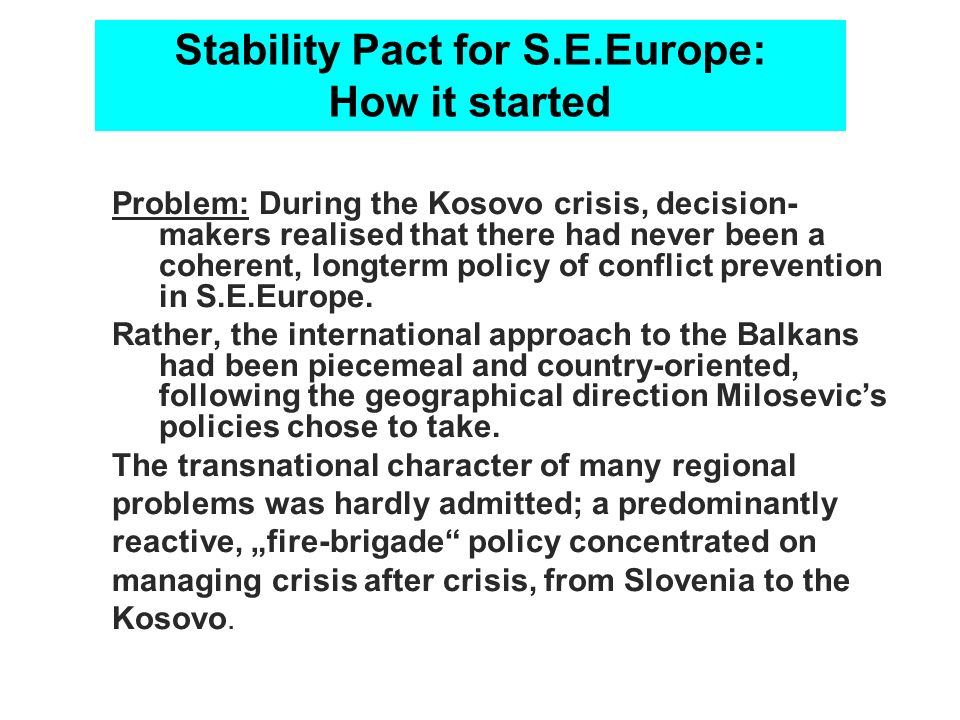 Stability Pact for S.E.Europe: How it started Problem: During the Kosovo crisis, decision- makers realised that there had never been a coherent, longt