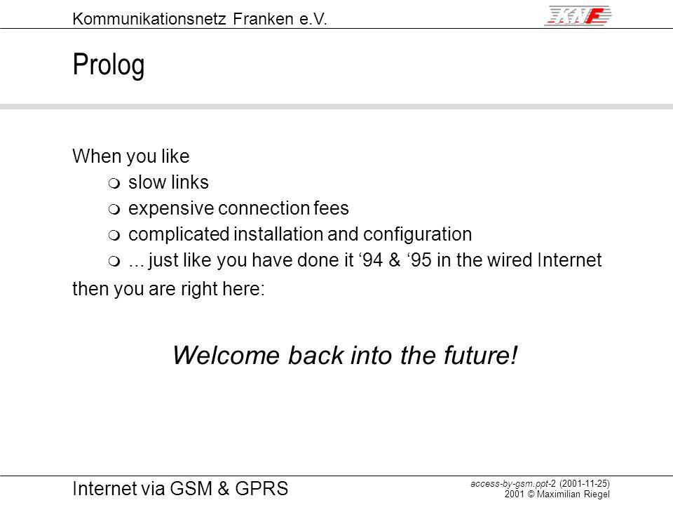 Kommunikationsnetz Franken e.V. access-by-gsm.ppt-2 (2001-11-25) 2001 © Maximilian Riegel Internet via GSM & GPRS Prolog When you like m slow links m