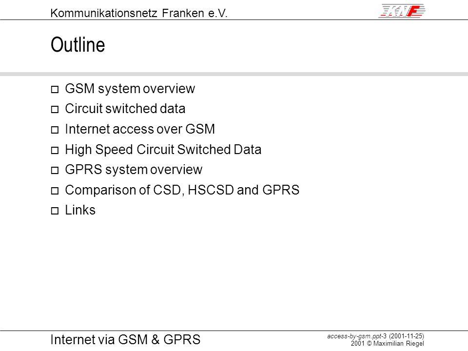 Kommunikationsnetz Franken e.V. access-by-gsm.ppt-3 (2001-11-25) 2001 © Maximilian Riegel Internet via GSM & GPRS Outline o GSM system overview o Circ
