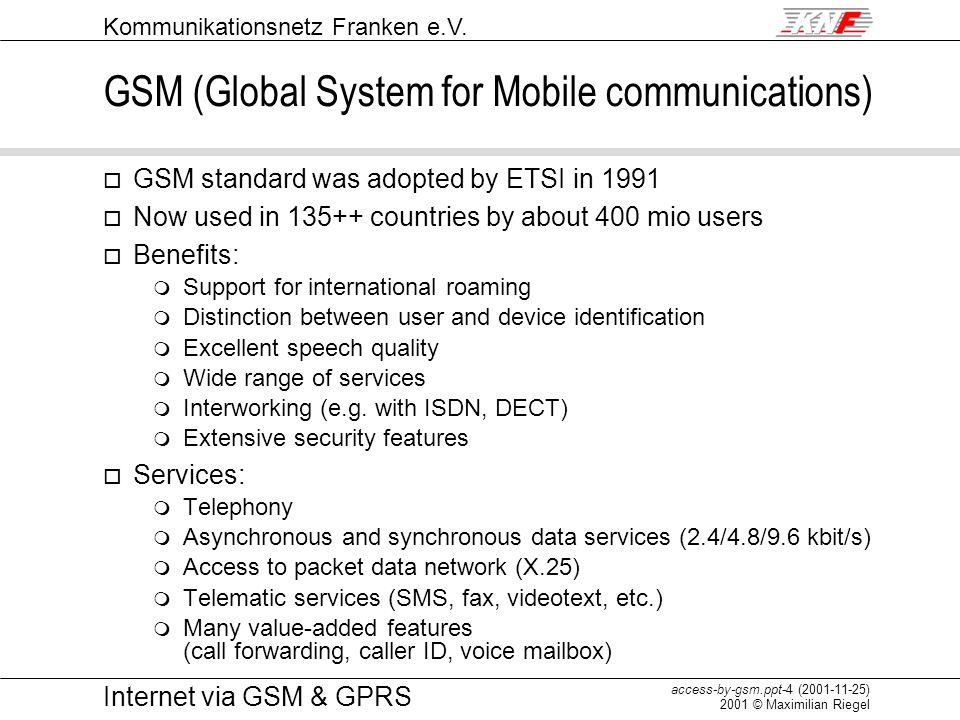 Kommunikationsnetz Franken e.V. access-by-gsm.ppt-4 (2001-11-25) 2001 © Maximilian Riegel Internet via GSM & GPRS GSM (Global System for Mobile commun