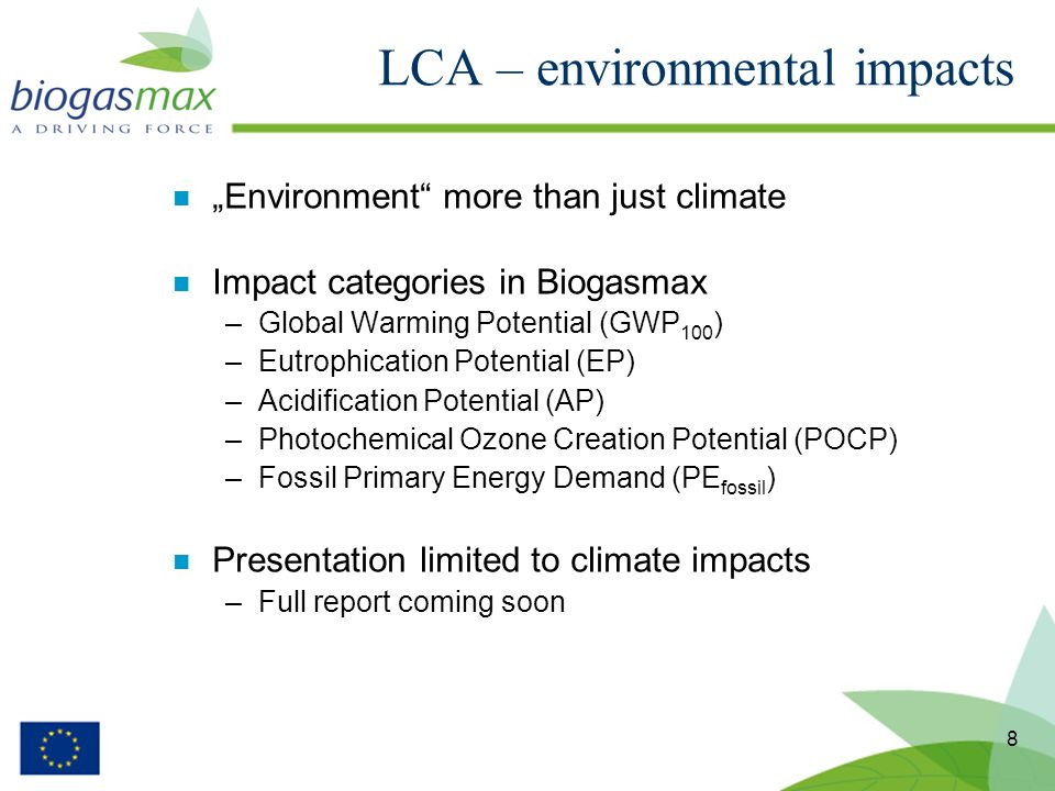 8 n Environment more than just climate n Impact categories in Biogasmax –Global Warming Potential (GWP 100 ) –Eutrophication Potential (EP) –Acidification Potential (AP) –Photochemical Ozone Creation Potential (POCP) –Fossil Primary Energy Demand (PE fossil ) n Presentation limited to climate impacts –Full report coming soon LCA – environmental impacts