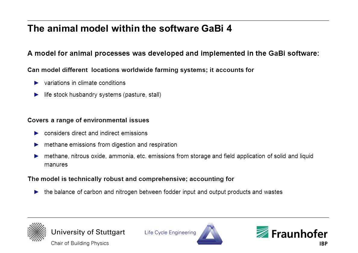 The animal model within the software GaBi 4 A model for animal processes was developed and implemented in the GaBi software: Can model different locations worldwide farming systems; it accounts for variations in climate conditions life stock husbandry systems (pasture, stall) Covers a range of environmental issues considers direct and indirect emissions methane emissions from digestion and respiration methane, nitrous oxide, ammonia, etc.