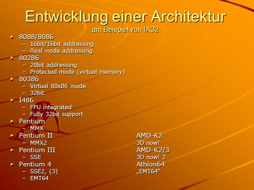 Entwicklung einer Architektur am Beispiel von IA32 8088/8086 –16bit/16bit addressing –Real mode addressing 80286 –20bit addressing –Protected mode (virtual memory) 80386 –Virtual 80x86 mode –32bit I486 –FPU integrated –Fully 32bit support Pentium –MMX Pentium IIAMD-K2 –MMX23D now.
