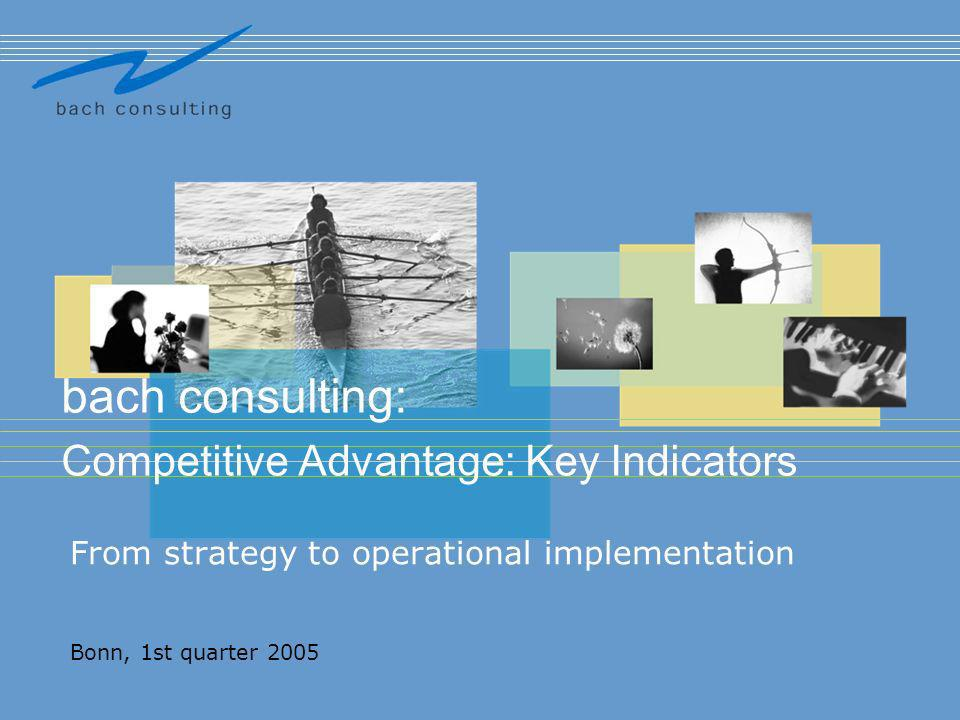 From strategy to operational implementation Bonn, 1st quarter 2005 bach consulting: Competitive Advantage: Key Indicators