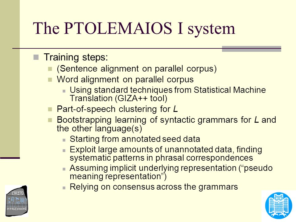 The PTOLEMAIOS I system Training steps: (Sentence alignment on parallel corpus) Word alignment on parallel corpus Using standard techniques from Stati