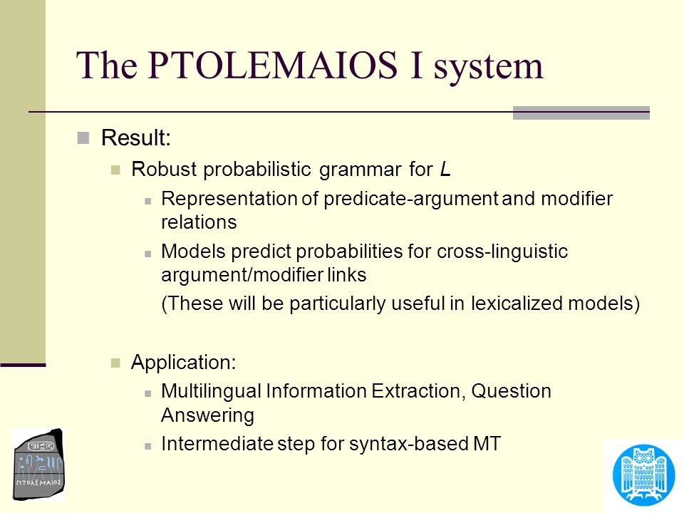 The PTOLEMAIOS I system Result: Robust probabilistic grammar for L Representation of predicate-argument and modifier relations Models predict probabil