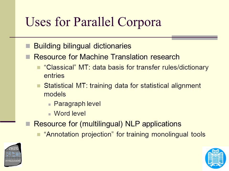Uses for Parallel Corpora Building bilingual dictionaries Resource for Machine Translation research Classical MT: data basis for transfer rules/dictio