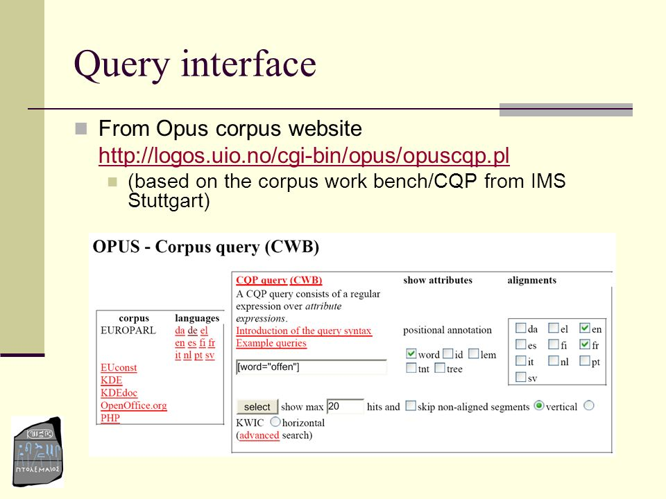 Query interface From Opus corpus website http://logos.uio.no/cgi-bin/opus/opuscqp.pl (based on the corpus work bench/CQP from IMS Stuttgart)