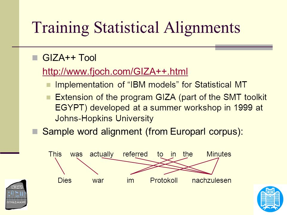 Annotation Projection Yarowsky/Ngai/Wicentowski 2001 Parallel corpus and word alignment given Tagger/chunker for English exists Projected annotation is used as training data for a tagger/chunker in the target language Robust learning techniques based on confidence in training data ]oil NN crude JJ [for IN ]producersignificanta[ NNJJDT JJNNINJJNNDT ]brutpetrole[de]importantproducteurun[