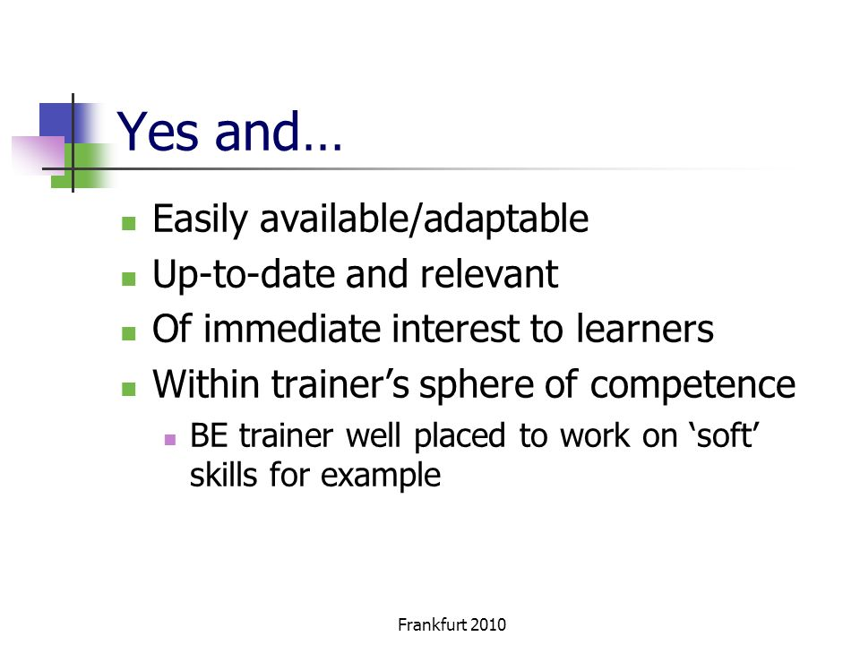 Frankfurt 2010 Yes and… Easily available/adaptable Up-to-date and relevant Of immediate interest to learners Within trainers sphere of competence BE trainer well placed to work on soft skills for example