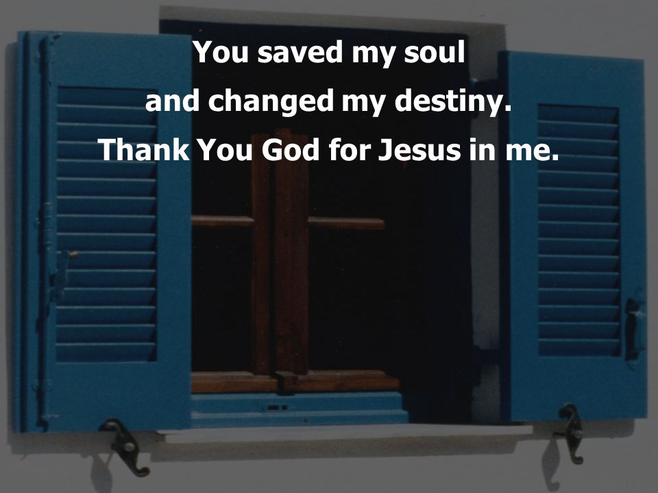 You saved my soul and changed my destiny. Thank You God for Jesus in me.