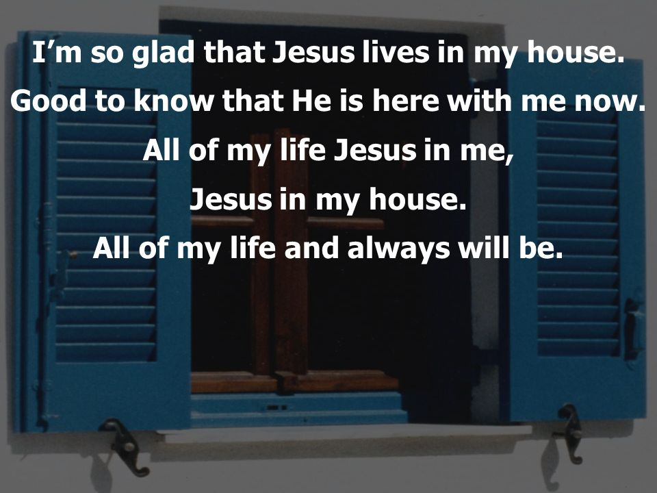 Im so glad that Jesus lives in my house. Good to know that He is here with me now. All of my life Jesus in me, Jesus in my house. All of my life and a