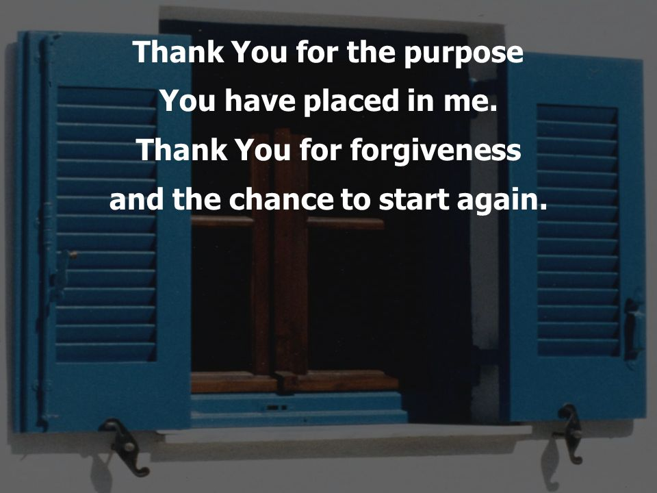 Thank You for the purpose You have placed in me. Thank You for forgiveness and the chance to start again.