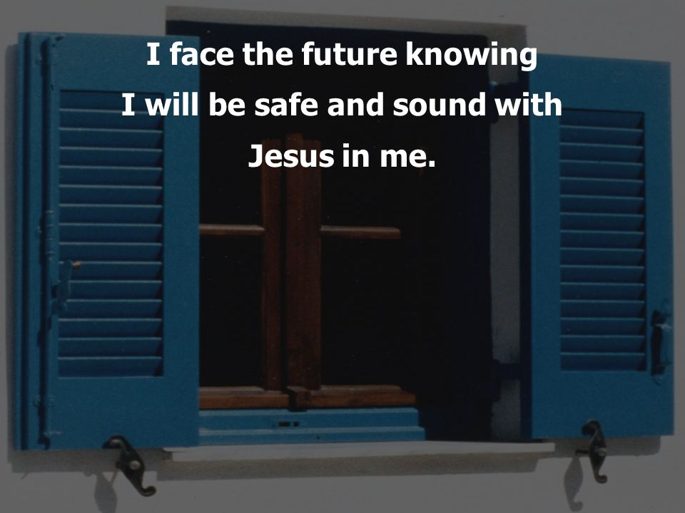I face the future knowing I will be safe and sound with Jesus in me.