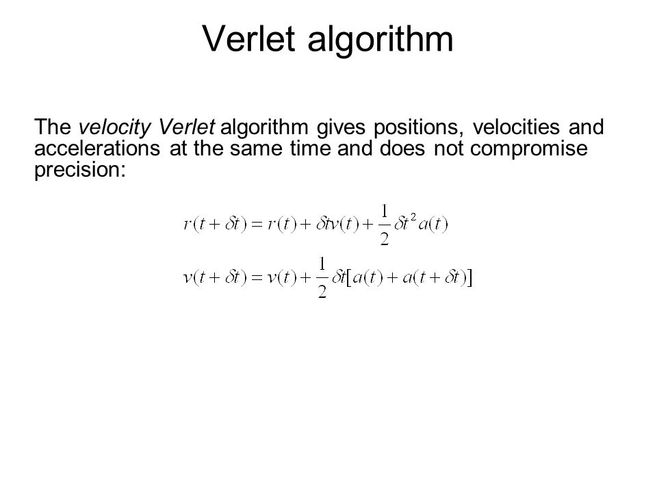 Verlet algorithm The velocity Verlet algorithm gives positions, velocities and accelerations at the same time and does not compromise precision: