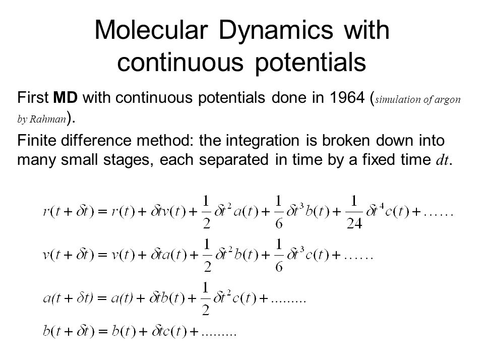 Molecular Dynamics with continuous potentials First MD with continuous potentials done in 1964 ( simulation of argon by Rahman ). Finite difference me