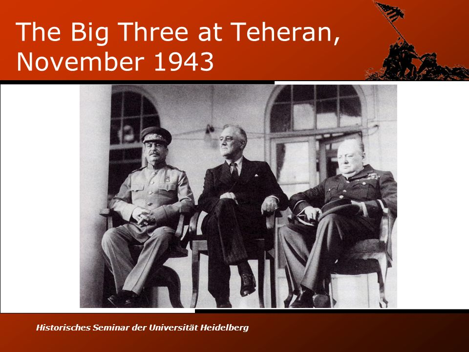 Historisches Seminar der Universität Heidelberg The Big Three at Teheran, November 1943