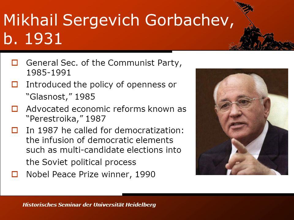 Historisches Seminar der Universität Heidelberg Mikhail Sergevich Gorbachev, b. 1931 General Sec. of the Communist Party, 1985-1991 Introduced the pol