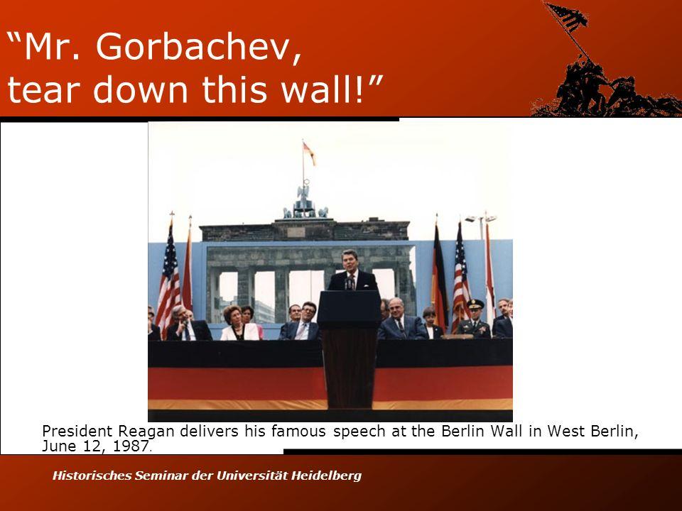 Historisches Seminar der Universität Heidelberg Mr. Gorbachev, tear down this wall! President Reagan delivers his famous speech at the Berlin Wall in