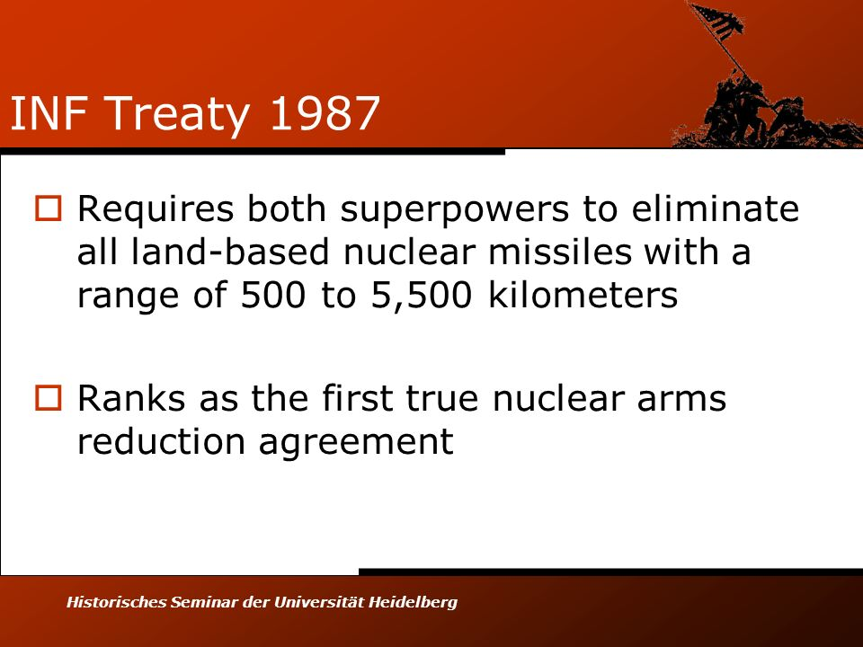Historisches Seminar der Universität Heidelberg INF Treaty 1987 Requires both superpowers to eliminate all land-based nuclear missiles with a range of