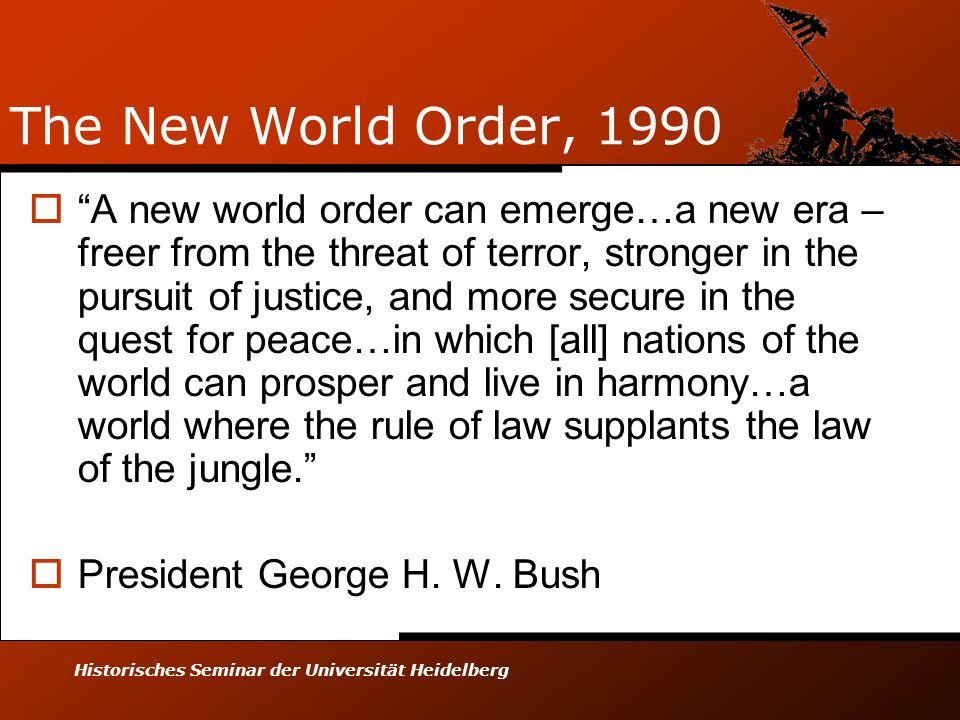 Historisches Seminar der Universität Heidelberg The New World Order, 1990 A new world order can emerge…a new era – freer from the threat of terror, st