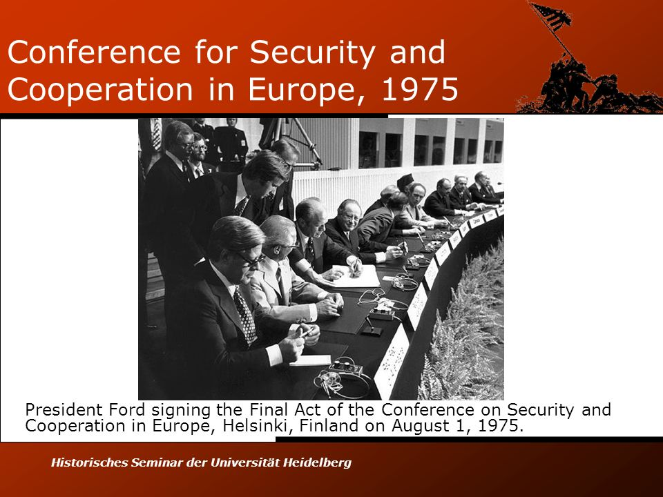 Historisches Seminar der Universität Heidelberg Conference for Security and Cooperation in Europe, 1975 President Ford signing the Final Act of the Conference on Security and Cooperation in Europe, Helsinki, Finland on August 1, 1975.