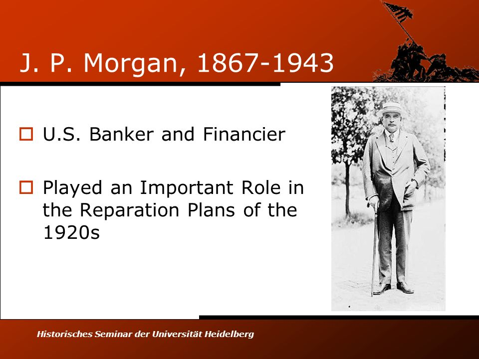 Historisches Seminar der Universität Heidelberg J. P. Morgan, 1867-1943 U.S. Banker and Financier Played an Important Role in the Reparation Plans of