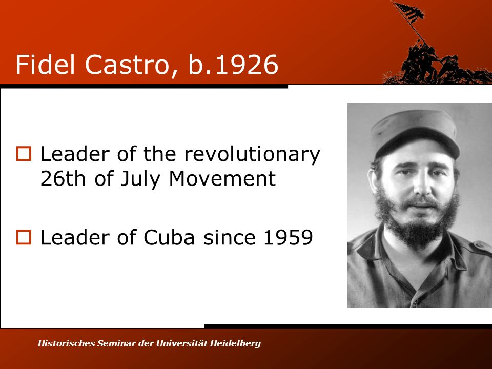 Historisches Seminar der Universität Heidelberg Fidel Castro, b.1926 Leader of the revolutionary 26th of July Movement Leader of Cuba since 1959