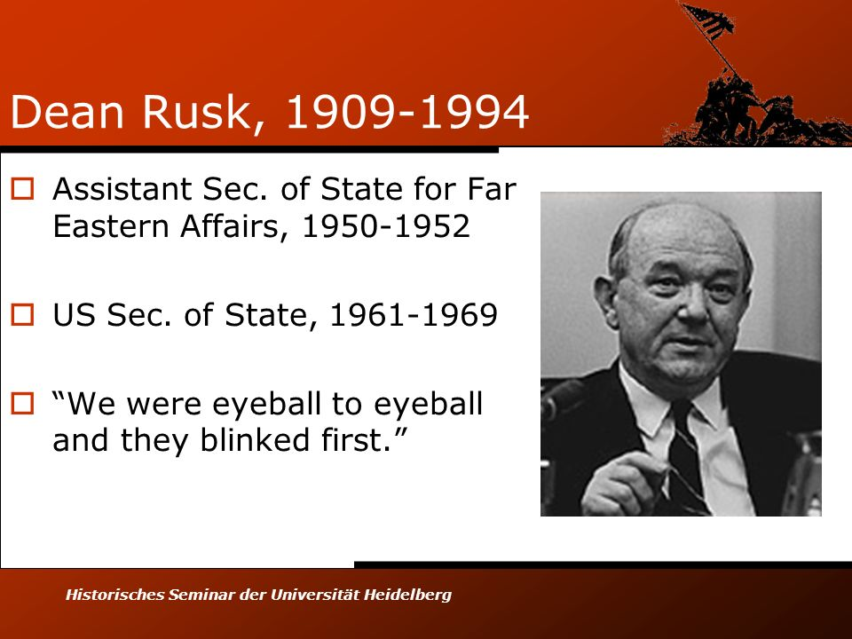 Historisches Seminar der Universität Heidelberg Dean Rusk, 1909-1994 Assistant Sec. of State for Far Eastern Affairs, 1950-1952 US Sec. of State, 1961