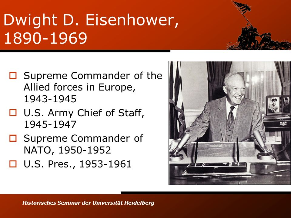 Historisches Seminar der Universität Heidelberg Dwight D. Eisenhower, 1890-1969 Supreme Commander of the Allied forces in Europe, 1943-1945 U.S. Army