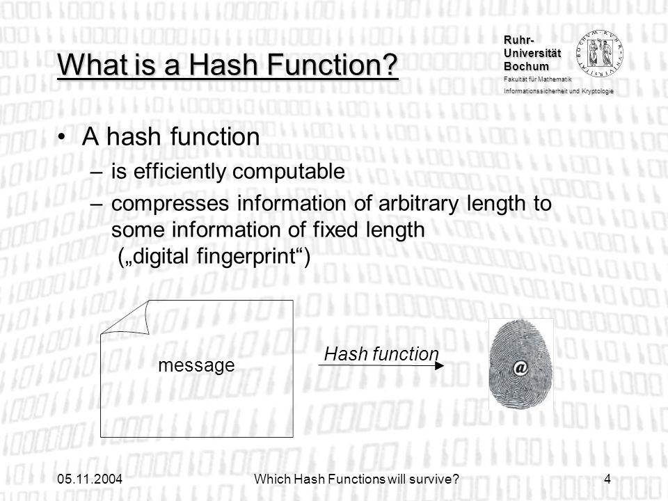Ruhr- Universität Bochum Fakultät für Mathematik Informationssicherheit und Kryptologie 05.11.2004Which Hash Functions will survive?4 What is a Hash F