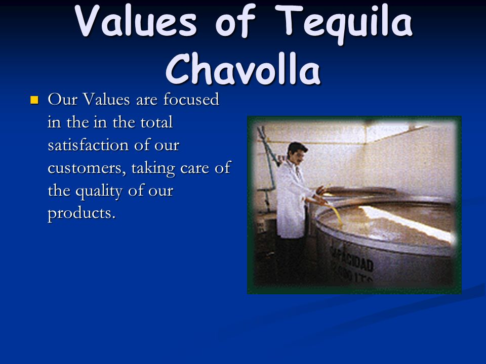 Values of Tequila Chavolla Our Values are focused in the in the total satisfaction of our customers, taking care of the quality of our products. Our V