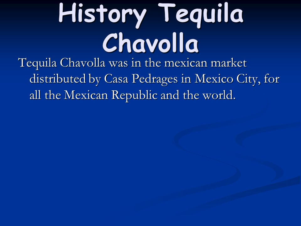 History Tequila Chavolla Tequila Chavolla was in the mexican market distributed by Casa Pedrages in Mexico City, for all the Mexican Republic and the