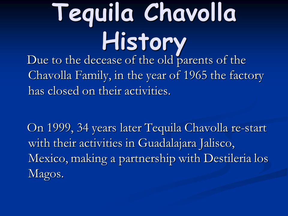 Tequila Chavolla History Due to the decease of the old parents of the Chavolla Family, in the year of 1965 the factory has closed on their activities.