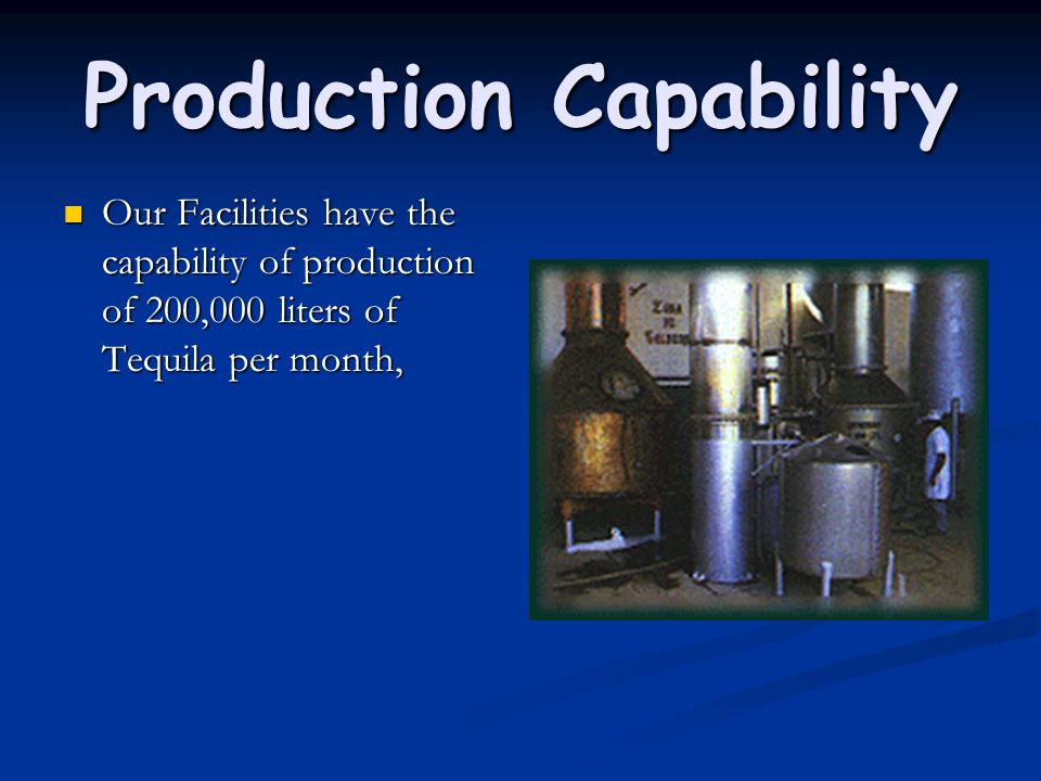 Production Capability Our Facilities have the capability of production of 200,000 liters of Tequila per month, Our Facilities have the capability of p