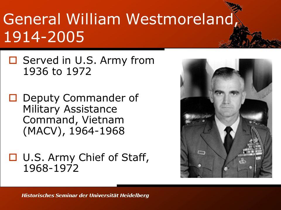 Historisches Seminar der Universität Heidelberg General William Westmoreland, 1914-2005 Served in U.S. Army from 1936 to 1972 Deputy Commander of Mili