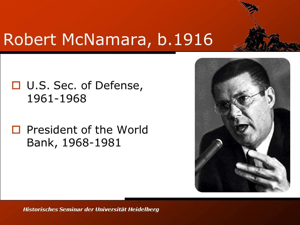 Historisches Seminar der Universität Heidelberg Robert McNamara, b.1916 U.S. Sec. of Defense, 1961-1968 President of the World Bank, 1968-1981